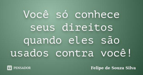 Você só conhece seus direitos quando eles são usados contra você!... Frase de Felipe de Souza Silva.
