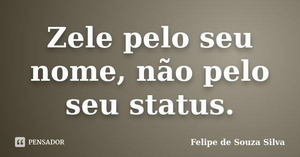 Zele pelo seu nome, não pelo seu status.... Frase de Felipe de Souza Silva.