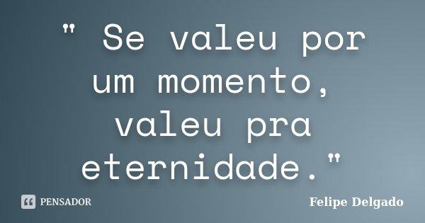 """"""" Se valeu por um momento, valeu pra eternidade.""""... Frase de Felipe Delgado."""
