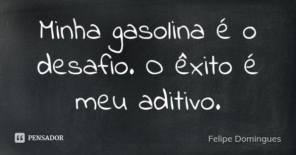 Minha gasolina é o desafio. O êxito é meu aditivo.... Frase de Felipe Domingues.