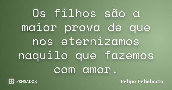 Os filhos são a maior prova de que nos eternizamos naquilo que fazemos com amor.... Frase de Felipe Felisberto.