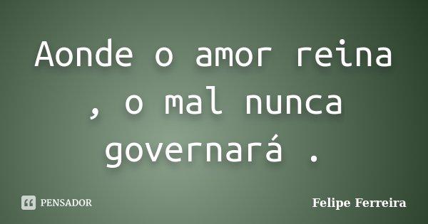 Aonde o amor reina , o mal nunca governará .... Frase de Felipe ferreira.