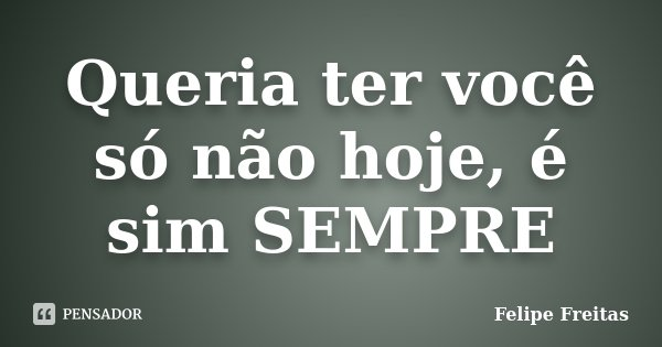 Queria ter você só não hoje, é sim SEMPRE... Frase de Felipe Freitas.