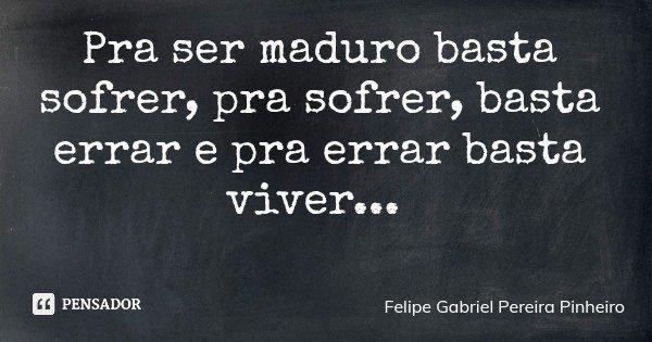Pra ser maduro basta sofrer, pra sofrer, basta errar e pra errar basta viver...... Frase de Felipe Gabriel Pereira Pinheiro.