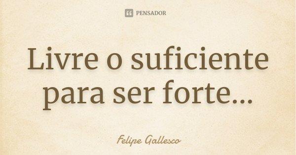 Livre o suficiente para ser forte...... Frase de Felipe Gallesco.
