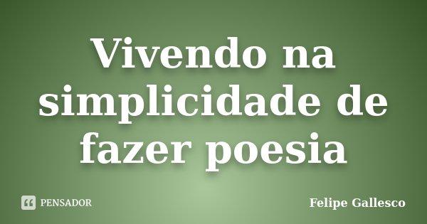 Vivendo na simplicidade de fazer poesia... Frase de Felipe Gallesco.