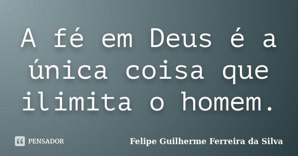 A fé em Deus é a única coisa que ilimita o homem.... Frase de Felipe Guilherme Ferreira da Silva.