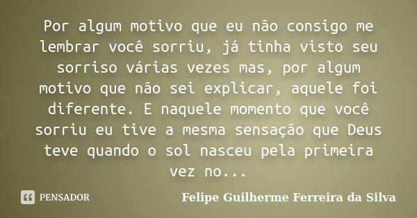 Por algum motivo que eu não consigo me lembrar você sorriu, já tinha visto seu sorriso várias vezes mas, por algum motivo que não sei explicar, aquele foi difer... Frase de Felipe Guilherme Ferreira da Silva.