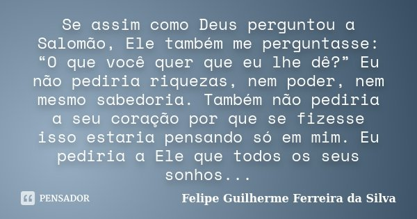 """Se assim como Deus perguntou a Salomão, Ele também me perguntasse: """"O que você quer que eu lhe dê?"""" Eu não pediria riquezas, nem poder, nem mesmo sabedoria. Tam... Frase de Felipe Guilherme Ferreira da Silva."""