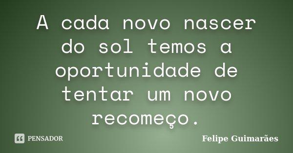 A cada novo nascer do sol temos a oportunidade de tentar um novo recomeço.... Frase de Felipe Guimarães.