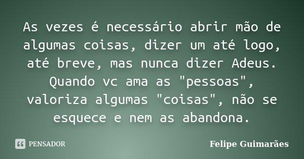 """As vezes é necessário abrir mão de algumas coisas, dizer um até logo, até breve, mas nunca dizer Adeus. Quando vc ama as """"pessoas"""", valoriza algumas &... Frase de Felipe Guimarães."""