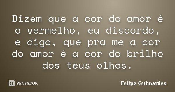 Dizem que a cor do amor é o vermelho, eu discordo, e digo, que pra me a cor do amor é a cor do brilho dos teus olhos.... Frase de Felipe Guimarães.