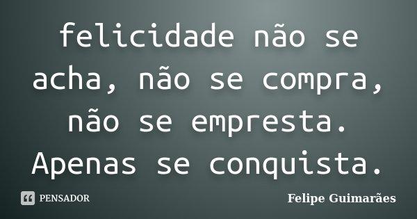 felicidade não se acha, não se compra, não se empresta. Apenas se conquista.... Frase de Felipe Guimarães.