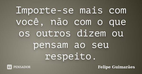 Importe-se mais com você, não com o que os outros dizem ou pensam ao seu respeito.... Frase de Felipe Guimarães.
