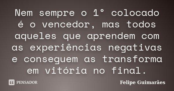 Nem sempre o 1° colocado é o vencedor, mas todos aqueles que aprendem com as experiências negativas e conseguem as transforma em vitória no final.... Frase de Felipe Guimarães.