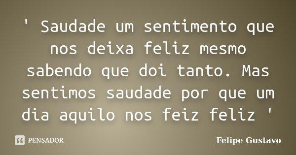 ' Saudade um sentimento que nos deixa feliz mesmo sabendo que doi tanto. Mas sentimos saudade por que um dia aquilo nos feiz feliz '... Frase de Felipe Gustavo.