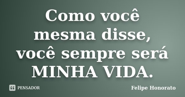 Como você mesma disse, você sempre será MINHA VIDA.... Frase de Felipe Honorato.