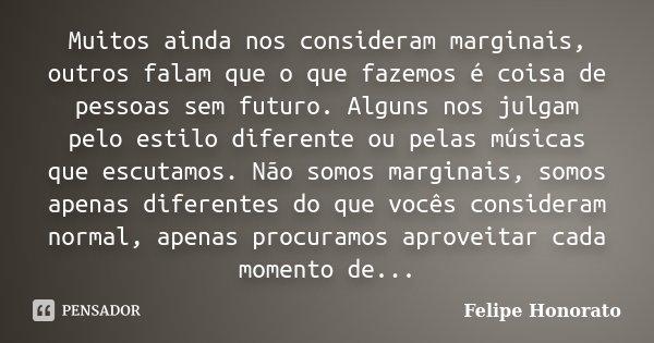 Muitos ainda nos consideram marginais, outros falam que o que fazemos é coisa de pessoas sem futuro. Alguns nos julgam pelo estilo diferente ou pelas músicas qu... Frase de Felipe Honorato.