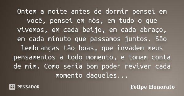 Ontem a noite antes de dormir pensei em você, pensei em nós, em tudo o que vivemos, em cada beijo, em cada abraço, em cada minuto que passamos juntos. São lembr... Frase de Felipe Honorato.