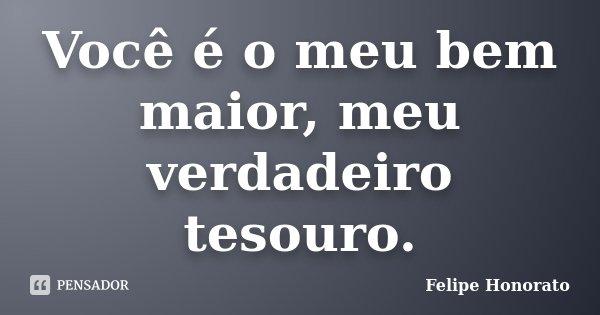 Você é o meu bem maior, meu verdadeiro tesouro.... Frase de Felipe Honorato.
