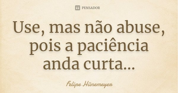 Use, mas não abuse, pois a paciência anda curta...... Frase de Felipe Hünemeyer.