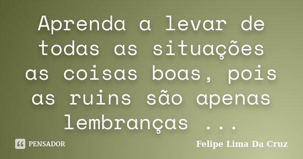 Aprenda a levar de todas as situações as coisas boas, pois as ruins são apenas lembranças ...... Frase de Felipe Lima Da Cruz.