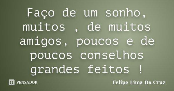 Faço de um sonho, muitos , de muitos amigos, poucos e de poucos conselhos grandes feitos !... Frase de Felipe Lima Da Cruz.