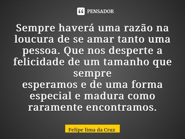 Sempre haverá uma razão na loucura de se amar tanto uma pessoa. Que nos desperte a felicidade de um tamanho que sempre esperamos e de uma forma especial e madur... Frase de Felipe Lima Da Cruz.