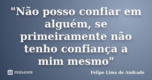 """""""Não posso confiar em alguém, se primeiramente não tenho confiança a mim mesmo""""... Frase de Felipe Lima de Andrade."""