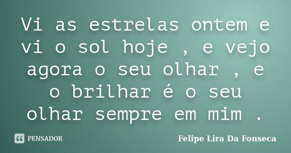 Vi as estrelas ontem e vi o sol hoje , e vejo agora o seu olhar , e o brilhar é o seu olhar sempre em mim .... Frase de Felipe Lira Da Fonseca.