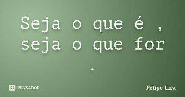 Seja o que é , seja o que for .... Frase de Felipe Lira.