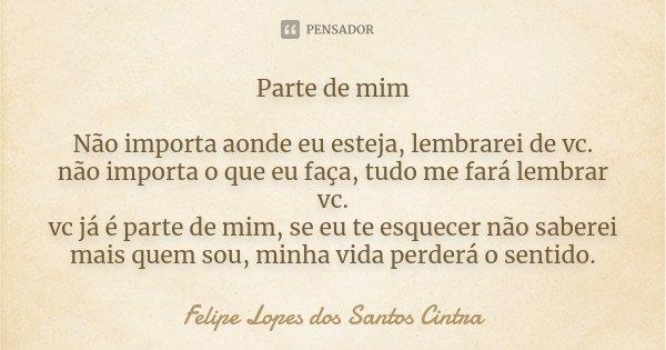 Parte de mim Não importa aonde eu esteja, lembrarei de vc. não importa o que eu faça, tudo me fará lembrar vc. vc já é parte de mim, se eu te esquecer não saber... Frase de Felipe Lopes dos Santos Cintra.