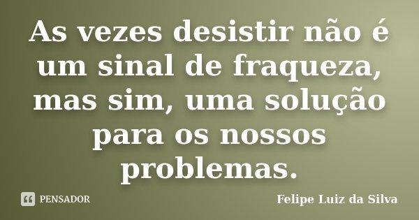 As vezes desistir não é um sinal de fraqueza, mas sim, uma solução para os nossos problemas.... Frase de Felipe Luiz da Silva.