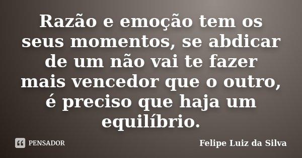 Razão e emoção tem os seus momentos, se abdicar de um não vai te fazer mais vencedor que o outro, é preciso que haja um equilíbrio.... Frase de Felipe Luiz da Silva.