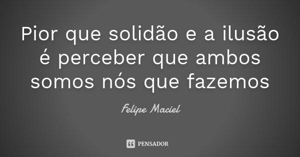 Pior que solidão e a ilusão é perceber que ambos somos nós que fazemos... Frase de Felipe Maciel.