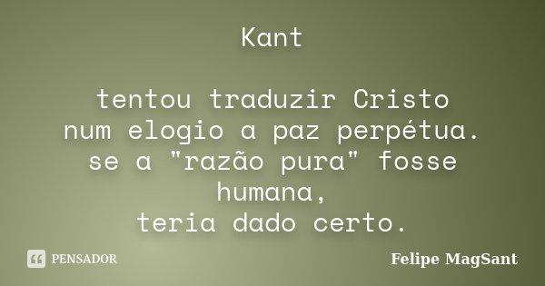"""Kant tentou traduzir Cristo num elogio a paz perpétua. se a """"razão pura"""" fosse humana, teria dado certo.... Frase de Felipe MagSant."""