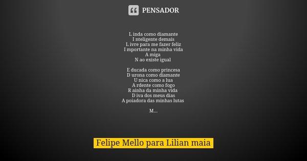L inda como diamante I nteligente demais L ivre para me fazer feliz I mportante na minha vida A miga N ao existe igual E ducada como princesa D urona como diama... Frase de Felipe Mello para Lilian maia.