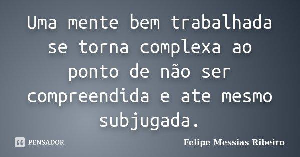 Uma mente bem trabalhada se torna complexa ao ponto de não ser compreendida e ate mesmo subjugada.... Frase de Felipe Messias Ribeiro.
