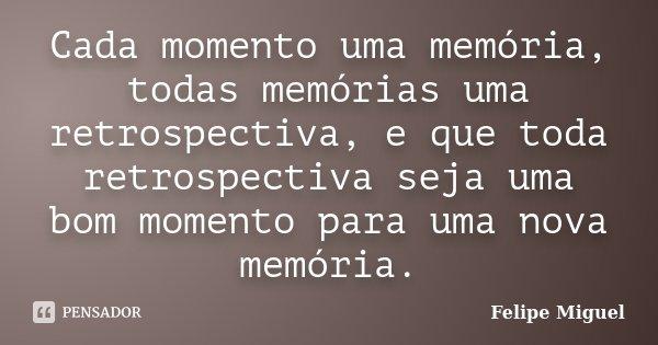 Cada momento uma memória, todas memórias uma retrospectiva, e que toda retrospectiva seja uma bom momento para uma nova memória.... Frase de Felipe Miguel.