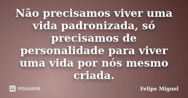 Não precisamos viver uma vida padronizada, só precisamos de personalidade para viver uma vida por nós mesmo criada.... Frase de Felipe Miguel.