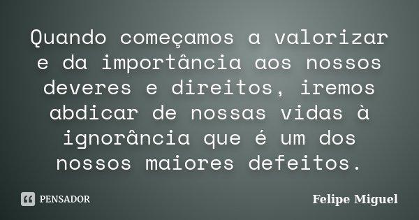 Quando começamos a valorizar e da importância aos nossos deveres e direitos, iremos abdicar de nossas vidas à ignorância que é um dos nossos maiores defeitos.... Frase de Felipe Miguel.