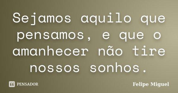 Sejamos aquilo que pensamos, e que o amanhecer não tire nossos sonhos.... Frase de Felipe Miguel.
