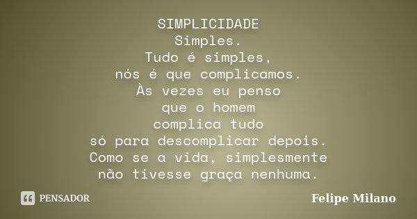 SIMPLICIDADE Simples. Tudo é simples, nós é que complicamos. Às vezes eu penso que o homem complica tudo só para descomplicar depois. Como se a vida, simplesmen... Frase de Felipe Milano.
