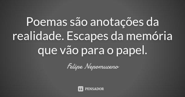 Poemas são anotações da realidade. Escapes da memória que vão para o papel.... Frase de Felipe Nepomuceno.