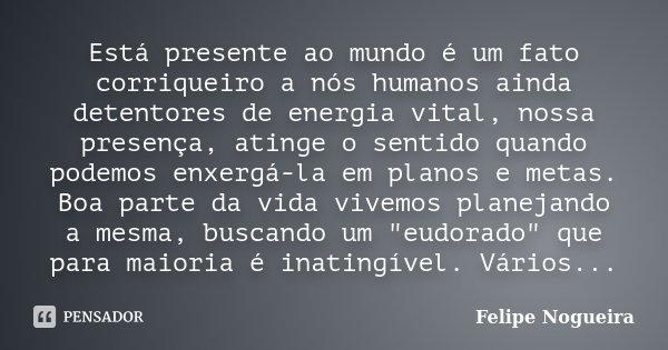 Está presente ao mundo é um fato corriqueiro a nós humanos ainda detentores de energia vital, nossa presença, atinge o sentido quando podemos enxergá-la em plan... Frase de Felipe Nogueira.