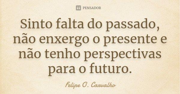 Sinto falta do passado, não enxergo o presente e não tenho perspectivas para o futuro.... Frase de (Felipe O. Carvalho).