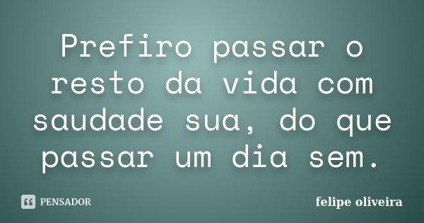 Prefiro passar o resto da vida com saudade sua, do que passar um dia sem.... Frase de Felipe Oliveira.
