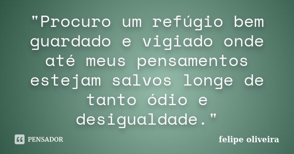 """""""Procuro um refúgio bem guardado e vigiado onde até meus pensamentos estejam salvos longe de tanto ódio e desigualdade.""""... Frase de Felipe Oliveira."""