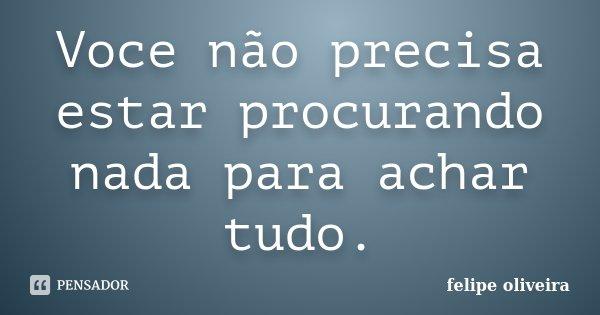 Voce não precisa estar procurando nada para achar tudo.... Frase de Felipe Oliveira.