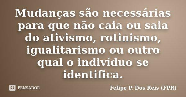 Mudanças são necessárias para que não caia ou saia do ativismo, rotinismo, igualitarismo ou outro qual o indivíduo se identifica.... Frase de Felipe P. Dos Reis (FPR).